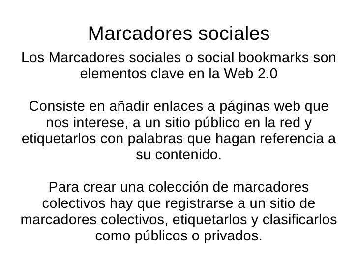 Los Marcadores sociales o social bookmarks son elementos clave en la Web 2.0 Consiste en añadir enlaces a páginas web que ...