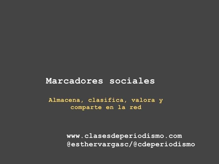 Marcadores sociales   Almacena, clasifica, valora y comparte en la red www.clasesdeperiodismo.com @esthervargasc/@cdeper...