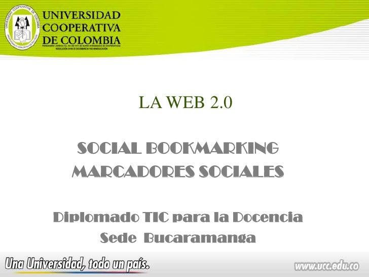LA WEB 2.0<br />SOCIAL BOOKMARKING<br />MARCADORES SOCIALES<br />Diplomado TIC para la Docencia<br />Sede  Bucaramanga<br />