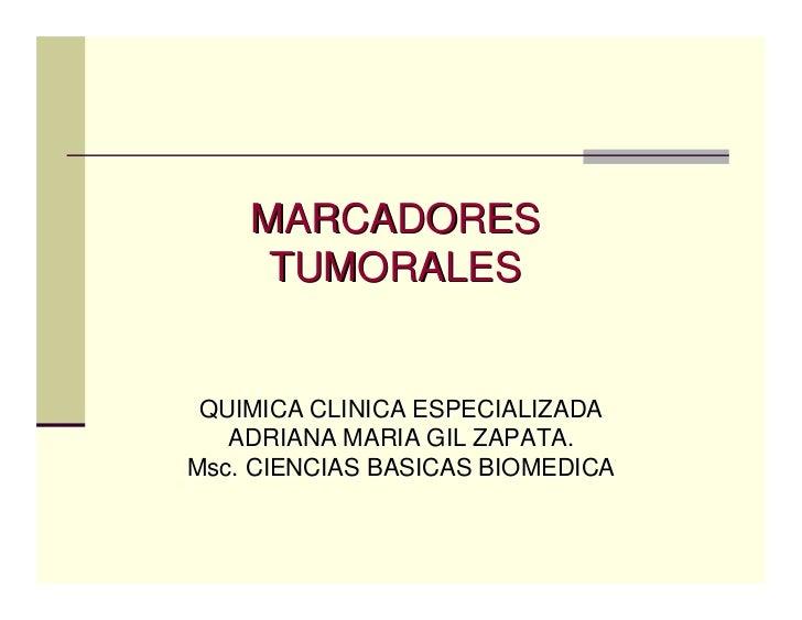 MARCADORES      TUMORALES    QUIMICA CLINICA ESPECIALIZADA    ADRIANA MARIA GIL ZAPATA. Msc. CIENCIAS BASICAS BIOMEDICA