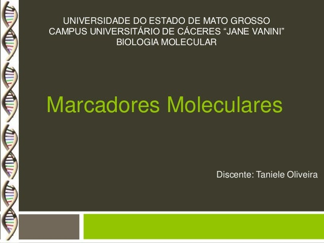 "UNIVERSIDADE DO ESTADO DE MATO GROSSO CAMPUS UNIVERSITÁRIO DE CÁCERES ""JANE VANINI"" BIOLOGIA MOLECULAR  Marcadores Molecul..."