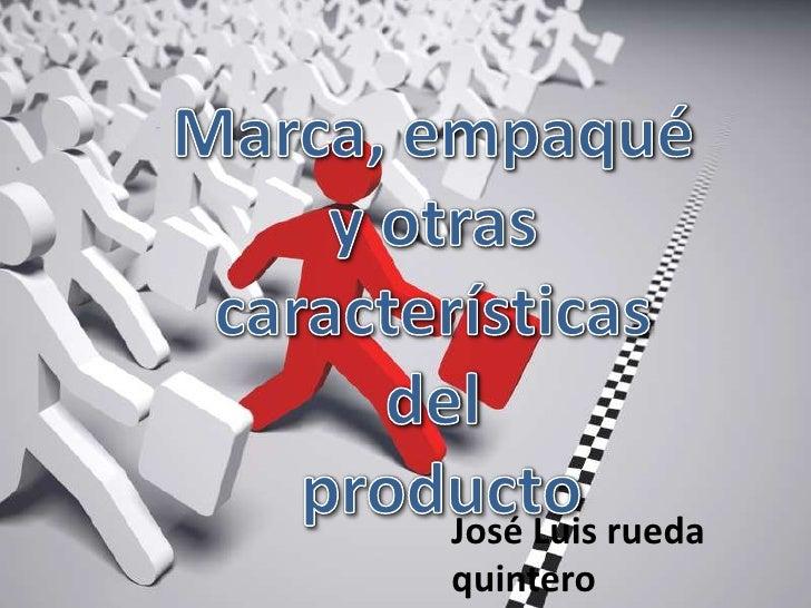 Marca, empaqué y otras <br />características del<br /> producto <br />José Luis rueda quintero <br />