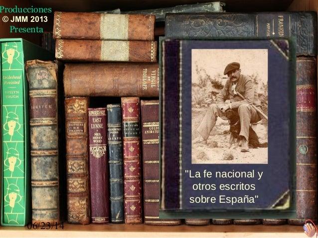 """06/23/14 """"La fe nacional y otros escritos sobre España"""" Producciones © JMM 2013 Presenta"""