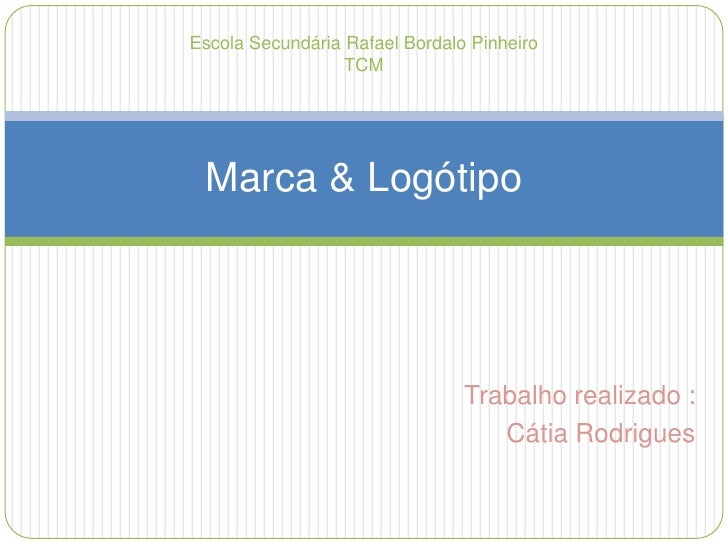Trabalho realizado : <br />Cátia Rodrigues<br />Marca & Logótipo<br />Escola Secundária Rafael Bordalo Pinheiro<br />TCM<b...