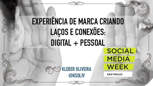 EXPERIÊNCIA DE MARCA CRIANDO  LAÇOS E CONEXÕES: DIGITAL + PESSOAL KLEBER OLIVEIRA @KSOLIV