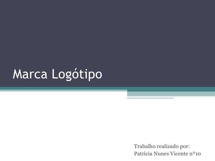 Marca Logótipo  Trabalho realizado por:  Patrícia Nunes Vicente nº10
