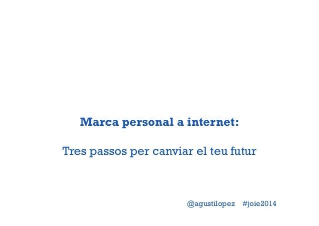 Marca personal a internet:  Tres passos per canviar el teu futur  @agustilopez #joie2014