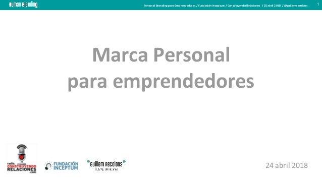Personal Branding para Emprendedores / Fundación Inceptum / Construyendo Relaciones / 25 abril 2018 / @guillemrecolons 1 M...