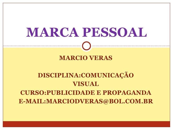 MARCIO VERAS DISCIPLINA:COMUNICAÇÃO VISUAL CURSO:PUBLICIDADE E PROPAGANDA E-MAIL:MARCIODVERAS@BOL.COM.BR MARCA PESSOAL