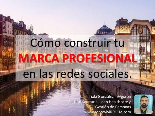 Cómo construir tu MARCA PROFESIONAL en las redes sociales. Iñaki González - @goroji Gestión Sanitaria, Lean Healthcare y G...