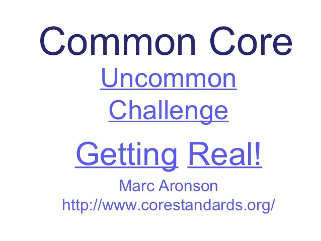 Common Core      Uncommon      Challenge  Getting Real!         Marc Aronson http://www.corestandards.org/