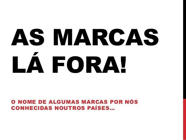 AS MARCASLÁ FORA!O NOME DE ALGUMAS MARCAS POR NÓSCONHECIDAS NOUTROS PAÍSES…