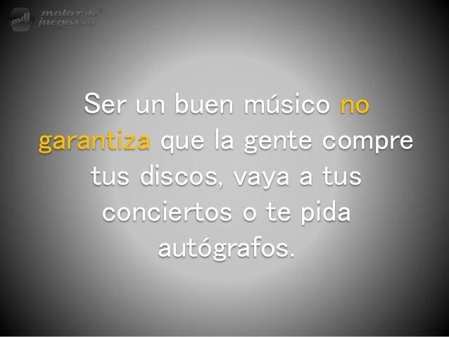 Ser un buen músico no garantiza que la gente compre tus discos, vaya a tus conciertos o te pida autógrafos.