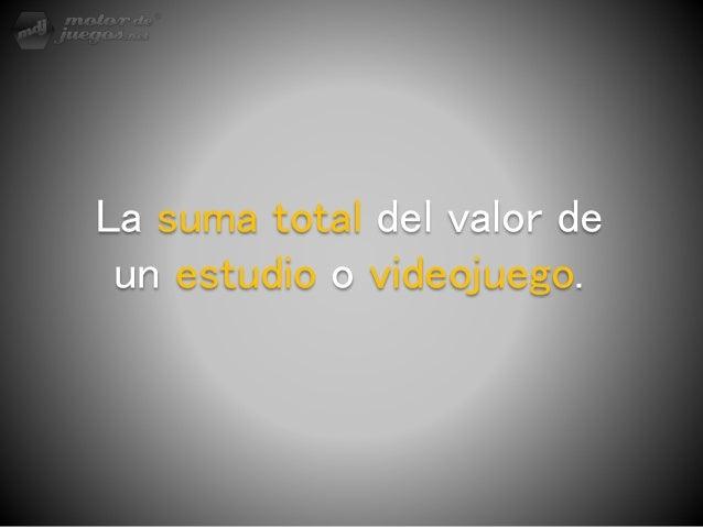 La suma total del valor de un estudio o videojuego.