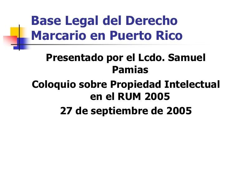 Base Legal del DerechoMarcario en Puerto Rico  Presentado por el Lcdo. Samuel               PamiasColoquio sobre Propiedad...