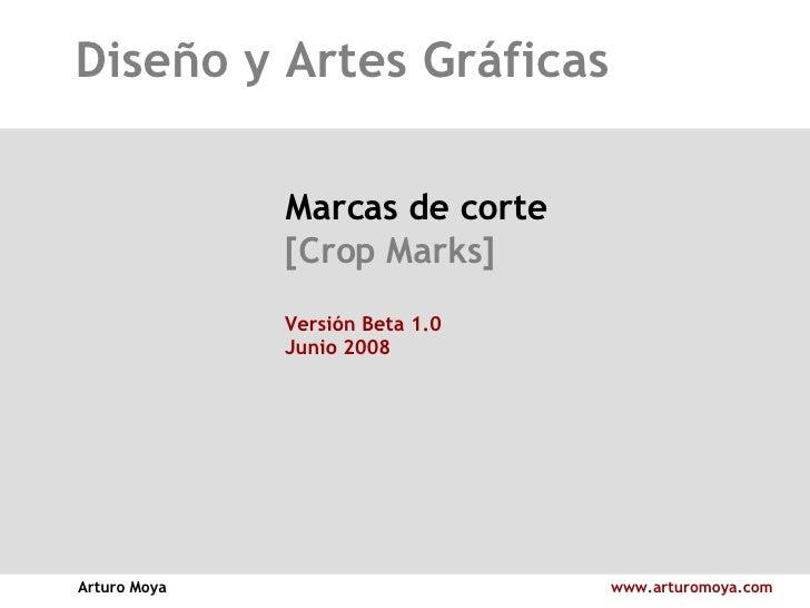 Diseño y Artes Gráficas Arturo Moya www.arturomoya.com Marcas de corte [Crop Marks] Versión Beta 1.0 Junio 2008
