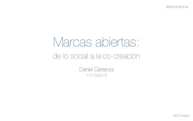 @danielcarranza  Marcas abiertas: de lo social a la co-creación Daniel Carranza 17/10/2013  #50Tweets