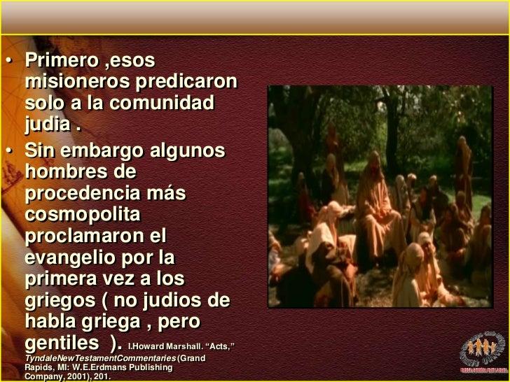 Primero ,esos  misioneros predicaron solo a la comunidad judia . <br />Sin embargo algunos hombres de procedencia más cosm...