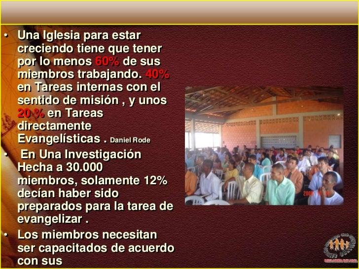 Una Iglesia para estar creciendo tiene que tener por lo menos 60% de sus miembros trabajando. 40% en Tareas internas con e...