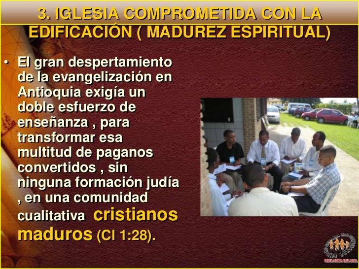 3. IGLESIA COMPROMETIDA CON LA EDIFICACIÓN ( MADUREZ ESPIRITUAL)<br />El gran despertamiento de la evangelización en Antio...