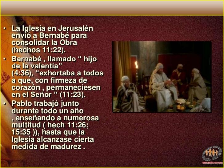 """La Iglesia en Jerusalén envió a Bernabé para consolidar la Obra (hechos 11:22). <br />Bernabé , llamado """" hijo de la valen..."""