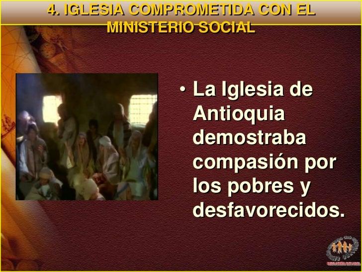4. IGLESIA COMPROMETIDA CON EL MINISTERIO SOCIAL<br />La Iglesia de  Antioquia demostraba compasión por los pobres y desfa...