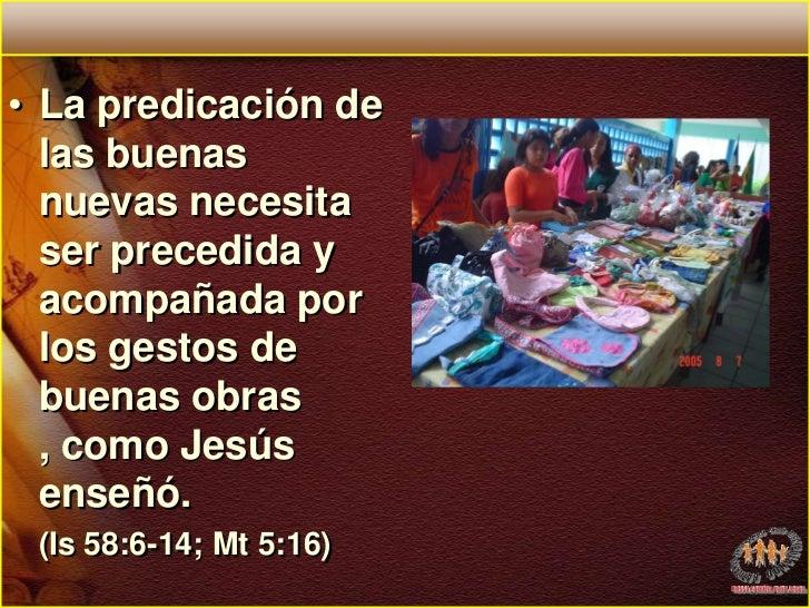 La predicación de las buenas nuevas necesita ser precedida y acompañada por los gestos de buenas obras , como Jesús enseñó...