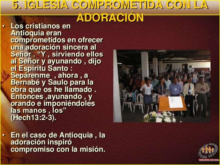 5. IGLESIA COMPROMETIDA CON LA ADORACIÓN<br />Los cristianos en Antioquia eran comprometidos en ofrecer una adoración sinc...