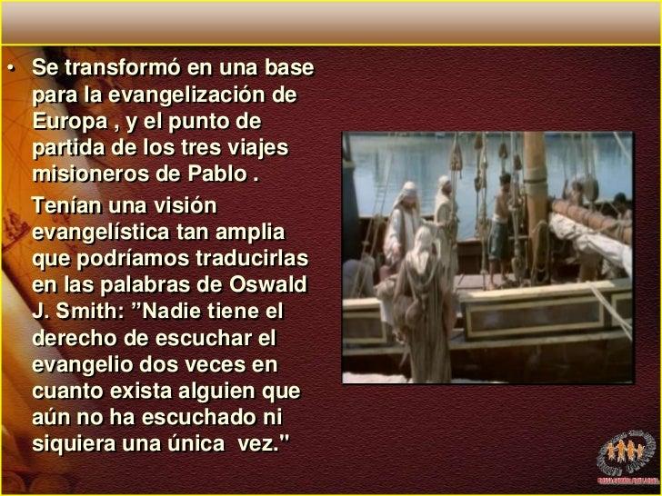 Se transformó en una base para la evangelización de Europa , y el punto de partida de los tres viajes misioneros de Pablo ...