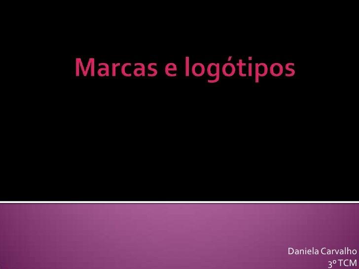 Marcas e logótipos <br />Daniela Carvalho<br />3º TCM<br />