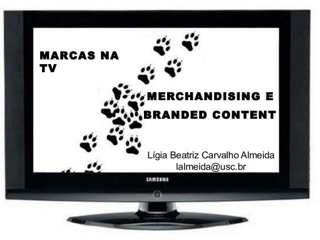 MERCHANDISING E BRANDED CONTENT Lígia Beatriz Carvalho Almeida lalmeida@usc.br MARCAS NA TV