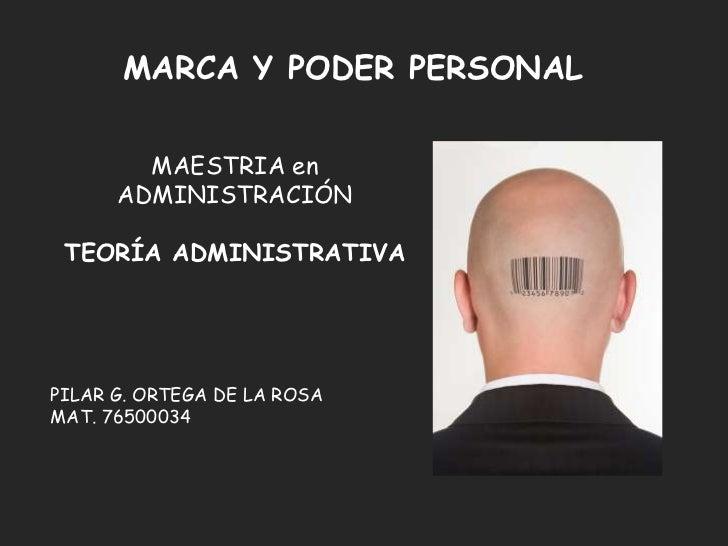 MARCA Y PODER PERSONAL        MAESTRIA en      ADMINISTRACIÓN TEORÍA ADMINISTRATIVAPILAR G. ORTEGA DE LA ROSAMAT. 76500034