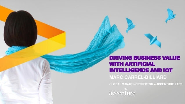 DRIVING BUSINESS VALUE WITH ARTIFICIAL INTELLIGENCE AND IOT MARC CARREL-BILLIARD GLOBAL MANAGING DIRECTOR – ACCENTURE LABS