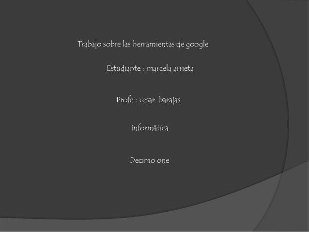 Trabajo sobre las herramientas de google informática Estudiante : marcela arrieta Profe : cesar barajas Decimo one