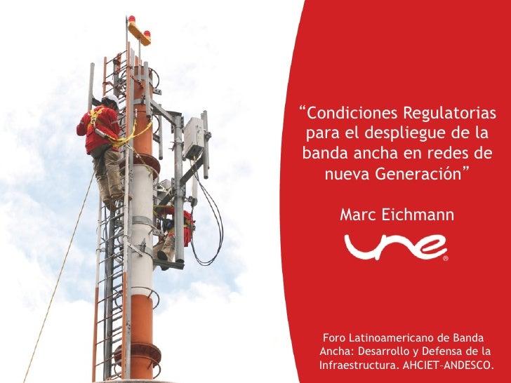 Condiciones Regulatoriaspara el despliegue de labanda ancha en redes de   nueva Generación     Marc Eichmann   Foro Latino...