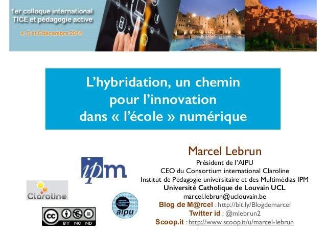 L'hybridation, un chemin  pour l'innovation  dans « l'école » numérique  Marcel Lebrun  Président de l'AIPU  CEO du Consor...