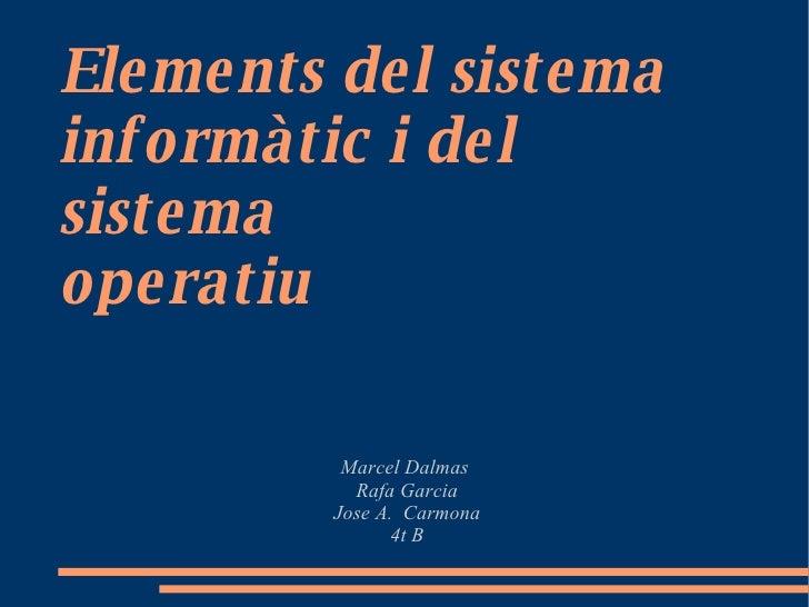 Elements del sistema informàtic i del sistema  operatiu   Marcel Dalmas  Rafa Garcia Jose A.  Carmona 4t B