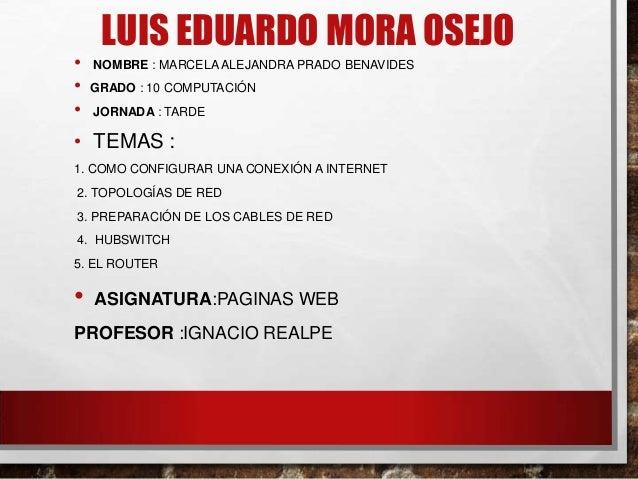 LUIS EDUARDO MORA OSEJO • NOMBRE : MARCELA ALEJANDRA PRADO BENAVIDES • GRADO : 10 COMPUTACIÓN • JORNADA : TARDE • TEMAS : ...