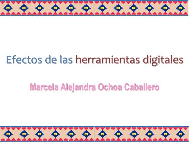 Efectos de las herramientas digitales Marcela Alejandra Ochoa Caballero