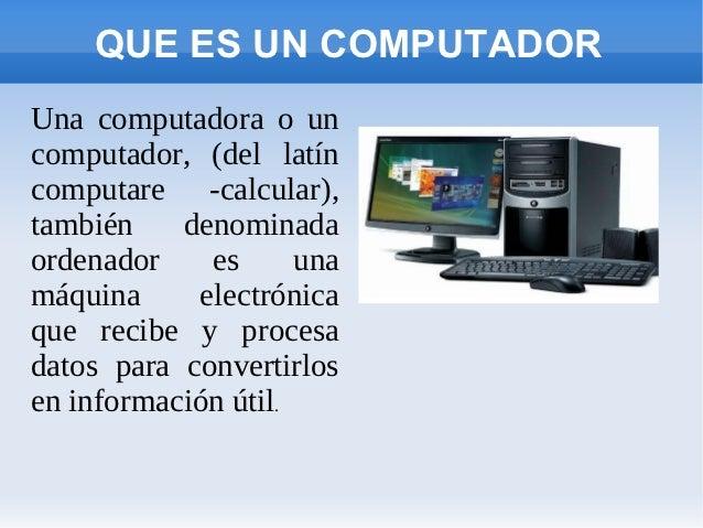 QUE ES UN COMPUTADORUna computadora o uncomputador, (del latíncomputare -calcular),también    denominadaordenador    es   ...