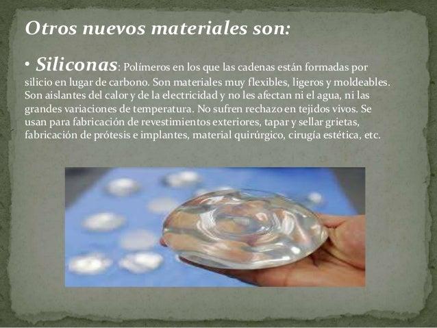 Otros nuevos materiales son: • Siliconas: Polímeros en los que las cadenas están formadas por silicio en lugar de carbono....