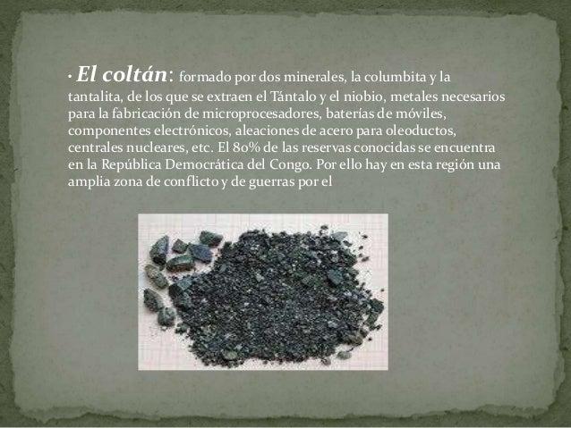• El coltán: formado por dos minerales, la columbita y la tantalita, de los que se extraen el Tántalo y el niobio, metales...