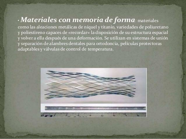 • Materiales con memoria de forma: materiales como las aleaciones metálicas de níquel y titanio, variedades de poliuretano...