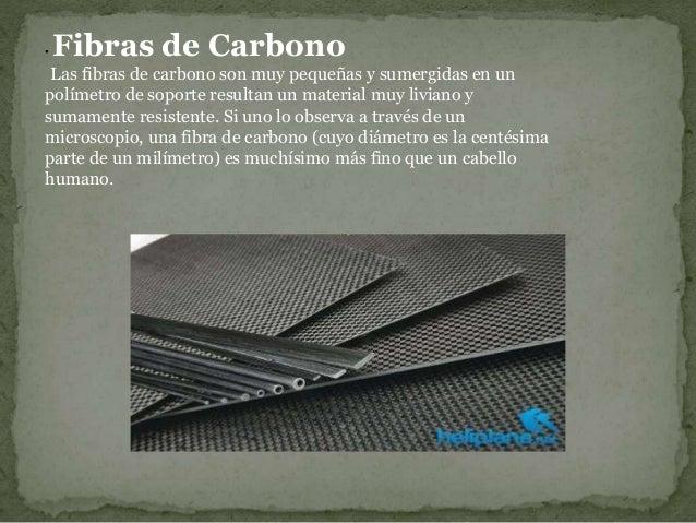 • Fibras de Carbono Las fibras de carbono son muy pequeñas y sumergidas en un polímetro de soporte resultan un material mu...