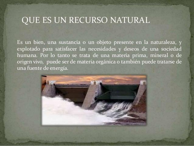 QUE ES UN RECURSO NATURAL Es un bien, una sustancia o un objeto presente en la naturaleza, y explotado para satisfacer las...