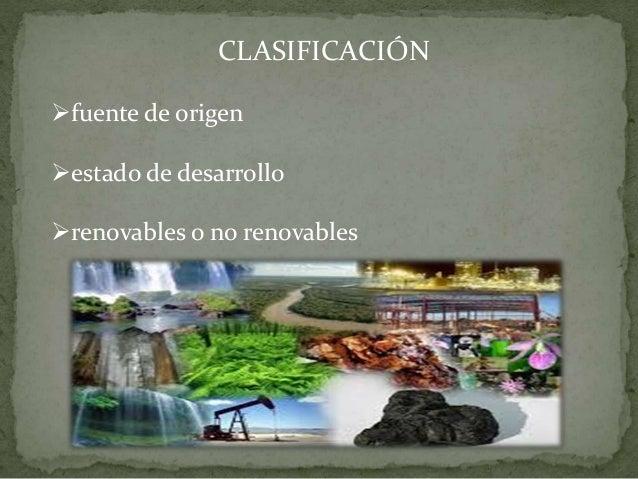 CLASIFICACIÓN fuente de origen estado de desarrollo renovables o no renovables