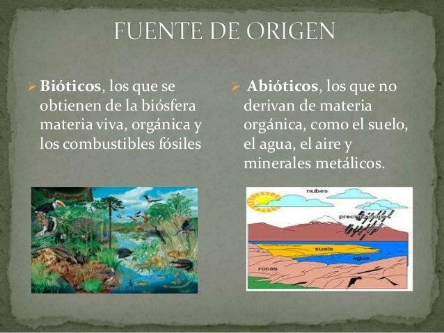  Bióticos, los que se obtienen de la biósfera materia viva, orgánica y los combustibles fósiles  Abióticos, los que no d...