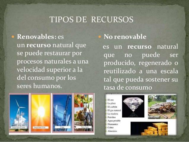 TIPOS DE RECURSOS  Renovables: es un recurso natural que se puede restaurar por procesos naturales a una velocidad superi...
