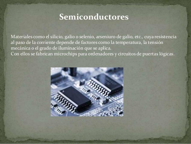 Semiconductores Materiales como el silicio, galio o selenio, arseniuro de galio, etc., cuya resistencia al paso de la corr...
