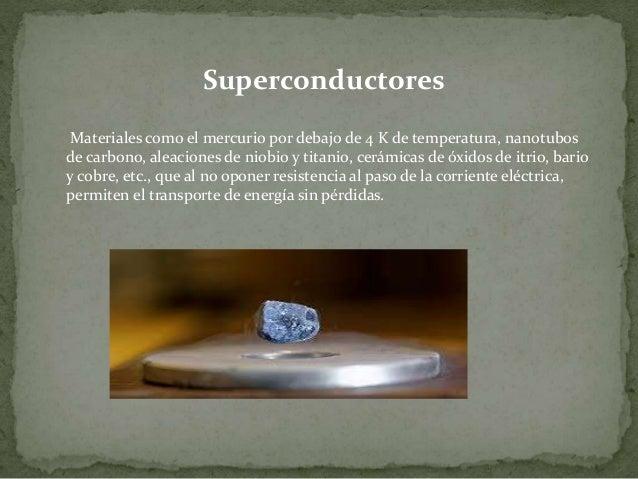 Superconductores Materiales como el mercurio por debajo de 4 K de temperatura, nanotubos de carbono, aleaciones de niobio ...